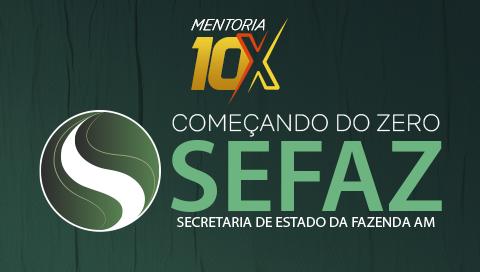 MENTORIA 10X | SECRETARIA DE ESTADO DA FAZENDA DO AMAZONAS [COMEÇANDO DO ZERO] - SEFAZ